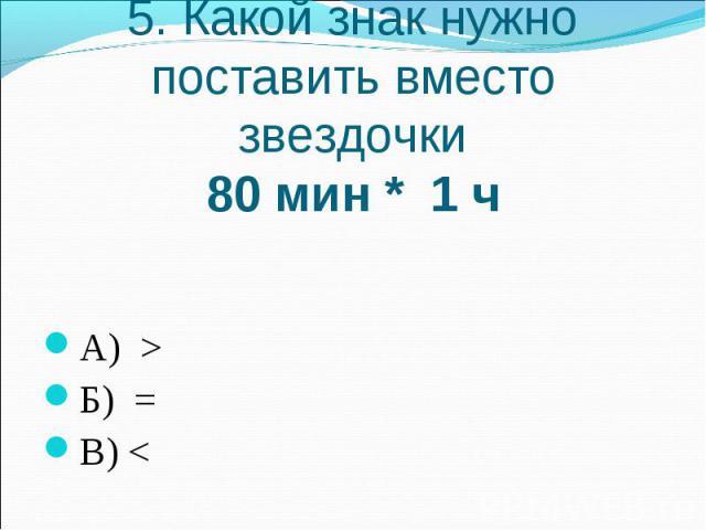 5. Какой знак нужно поставить вместо звездочки80 мин * 1 чА) >Б) =В)
