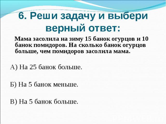 6. Реши задачу и выбери верный ответ: Мама засолила на зиму 15 банок огурцов и 10 банок помидоров. На сколько банок огурцов больше, чем помидоров засолила мама.А) На 25 банок больше. Б) На 5 банок меньше.В) На 5 банок больше.