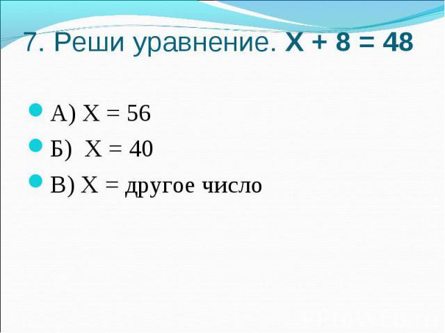 7. Реши уравнение. Х + 8 = 48А) Х = 56Б) Х = 40В) Х = другое число