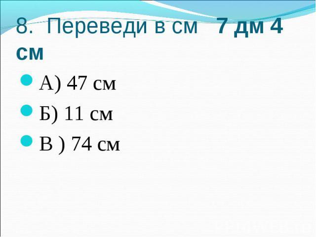 8. Переведи в см 7 дм 4 смА) 47 смБ) 11 смВ ) 74 см