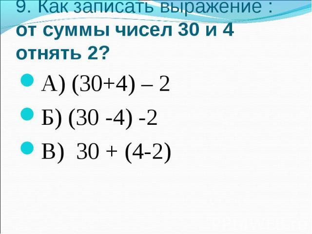 9. Как записать выражение : от суммы чисел 30 и 4 отнять 2?А) (30+4) – 2Б) (30 -4) -2В) 30 + (4-2)