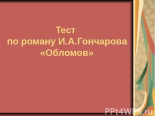 Тест по роману И.А.Гончарова «Обломов»