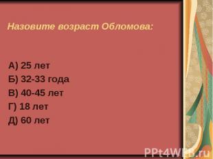 Назовите возраст Обломова:А) 25 летБ) 32-33 годаВ) 40-45 летГ) 18 летД) 60 лет