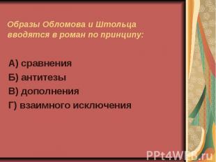 Образы Обломова и Штольца вводятся в роман по принципу:А) сравненияБ) антитезыВ)