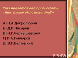 Кто является автором статьи «Что такое обломовщина?»А) Н.А.ДобролюбовБ) Д.И.Писа