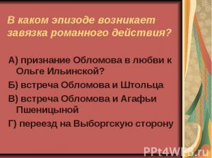 В каком эпизоде возникает завязка романного действияА) признание Обломова в любв