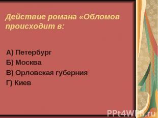 Действие романа «Обломов происходит в:А) ПетербургБ) МоскваВ) Орловская губерния