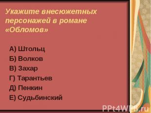 Укажите внесюжетных персонажей в романе «Обломов»А) ШтольцБ) ВолковВ) ЗахарГ) Та