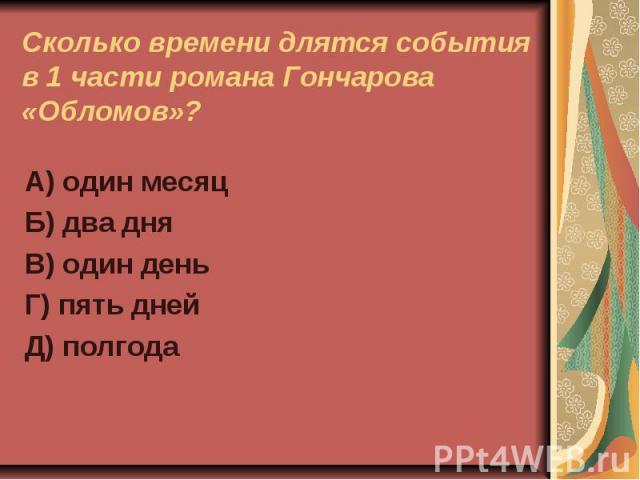 Сколько времени длятся события в 1 части романа Гончарова «Обломов»?А) один месяцБ) два дняВ) один деньГ) пять днейД) полгода