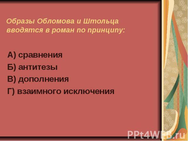 Образы Обломова и Штольца вводятся в роман по принципу:А) сравненияБ) антитезыВ) дополненияГ) взаимного исключения