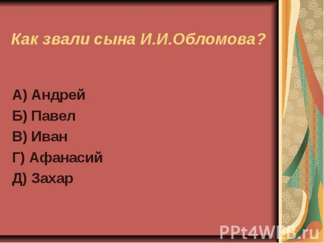 Как звали сына И.И.Обломова?А) АндрейБ) ПавелВ) ИванГ) АфанасийД) Захар