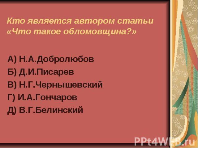 Кто является автором статьи «Что такое обломовщина?»А) Н.А.ДобролюбовБ) Д.И.ПисаревВ) Н.Г.ЧернышевскийГ) И.А.ГончаровД) В.Г.Белинский