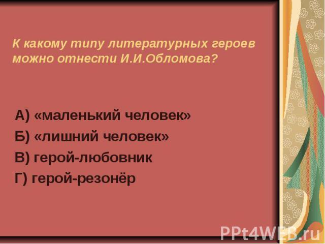 К какому типу литературных героев можно отнести И.И.Обломова?А) «маленький человек»Б) «лишний человек»В) герой-любовникГ) герой-резонёр