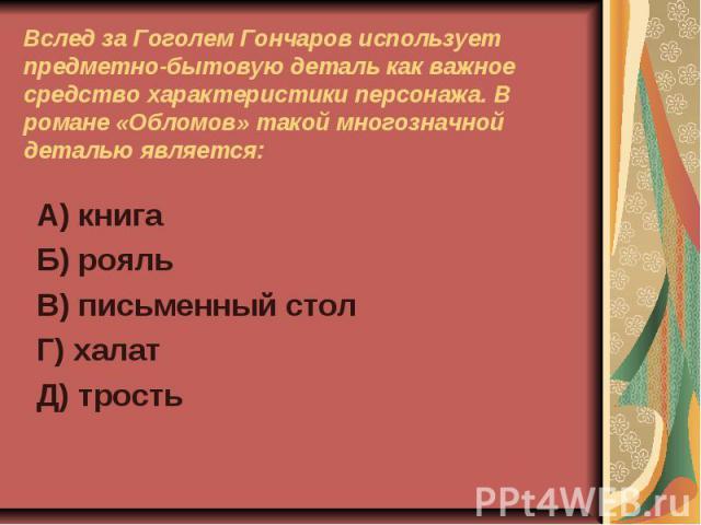 Вслед за Гоголем Гончаров использует предметно-бытовую деталь как важное средство характеристики персонажа. В романе «Обломов» такой многозначной деталью является:А) книгаБ) рояльВ) письменный столГ) халатД) трость