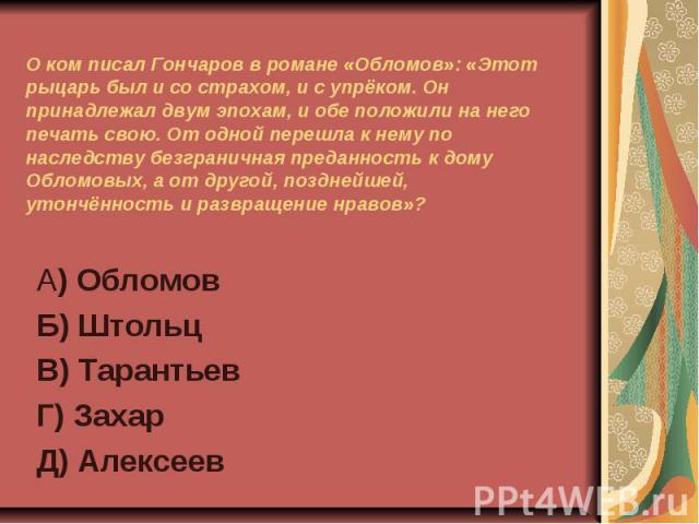 О ком писал Гончаров в романе «Обломов»: «Этот рыцарь был и со страхом, и с упрёком. Он принадлежал двум эпохам, и обе положили на него печать свою. От одной перешла к нему по наследству безграничная преданность к дому Обломовых, а от другой, поздне…