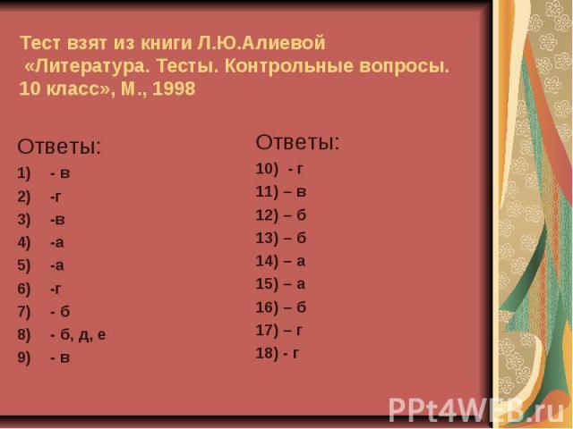 Тест взят из книги Л.Ю.Алиевой «Литература. Тесты. Контрольные вопросы. 10 класс», М., 1998Ответы:- в-г-в-а-а-г- б- б, д, е- вОтветы:10) - г11) – в12) – б13) – б14) – а15) – а16) – б17) – г18) - г