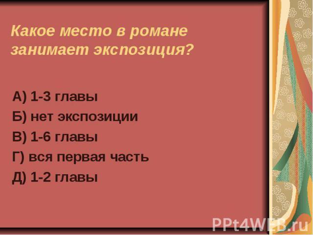 Какое место в романе занимает экспозиция?А) 1-3 главыБ) нет экспозицииВ) 1-6 главыГ) вся первая частьД) 1-2 главы