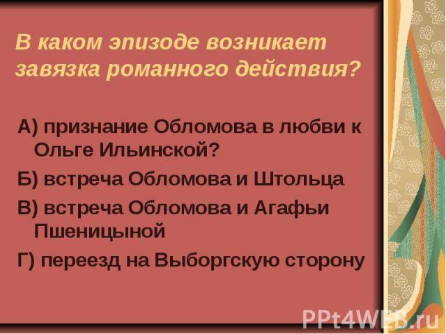 В каком эпизоде возникает завязка романного действияА) признание Обломова в любви к Ольге Ильинской?Б) встреча Обломова и ШтольцаВ) встреча Обломова и Агафьи ПшеницынойГ) переезд на Выборгскую сторону?