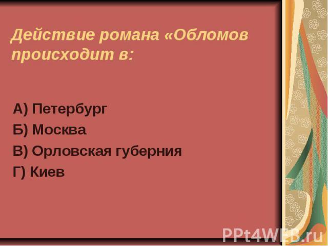 Действие романа «Обломов происходит в:А) ПетербургБ) МоскваВ) Орловская губернияГ) Киев