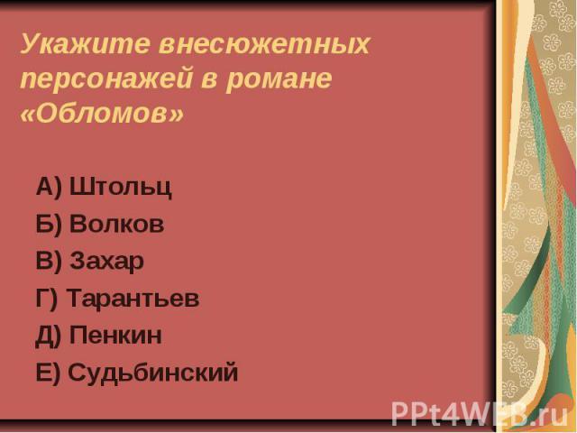 Укажите внесюжетных персонажей в романе «Обломов»А) ШтольцБ) ВолковВ) ЗахарГ) ТарантьевД) ПенкинЕ) Судьбинский