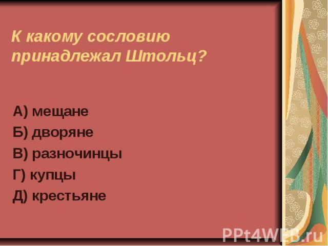 К какому сословию принадлежал Штольц?А) мещанеБ) дворянеВ) разночинцыГ) купцыД) крестьяне