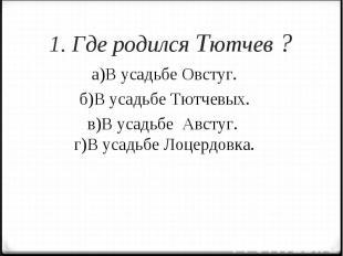1. Где родился Тютчев ?а)В усадьбе Овстуг.б)В усадьбе Тютчевых.в)В усадьбе Австу
