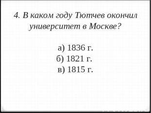 4. В каком году Тютчев окончил университет в Москве?а) 1836 г.б) 1821 г. в) 1815