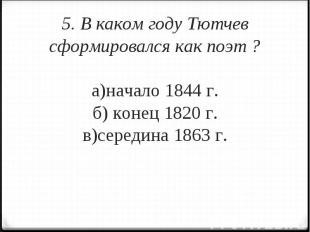 5. В каком году Тютчев сформировался как поэт ?а)начало 1844 г.б) конец 1820 г.в