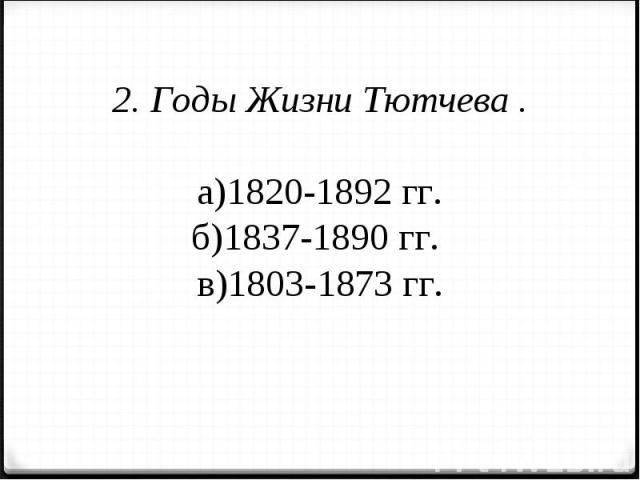 2. Годы Жизни Тютчева .а)1820-1892 гг.б)1837-1890 гг. в)1803-1873 гг.