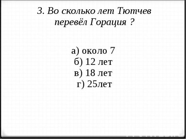 3. Во сколько лет Тютчев перевёл Горация ?а) около 7 б) 12 лет в) 18 лет г) 25лет