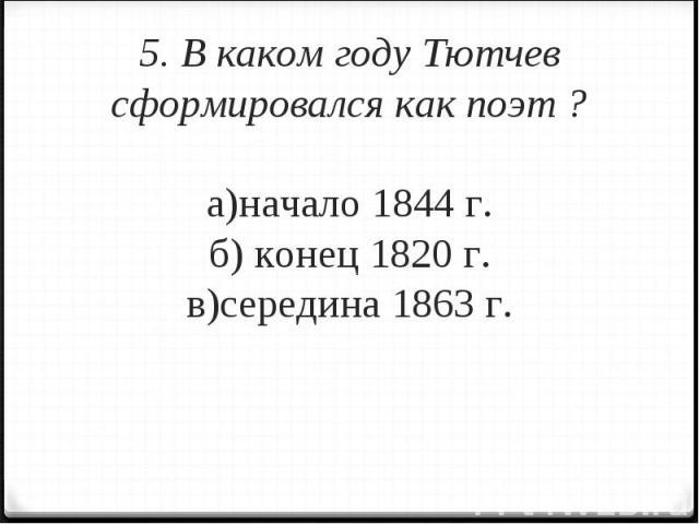 5. В каком году Тютчев сформировался как поэт ?а)начало 1844 г.б) конец 1820 г.в)середина 1863 г.