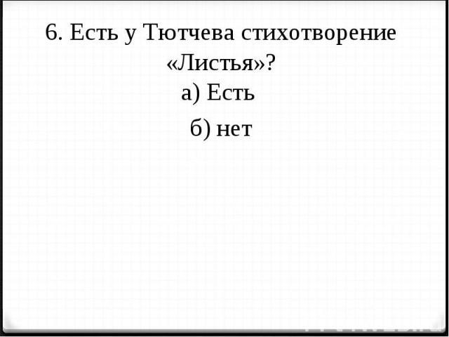 6. Есть у Тютчева стихотворение «Листья»?а) Есть б) нет