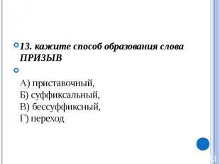 13. кажите способ образования слова ПРИЗЫВА) приставочный, Б) суффиксальный,