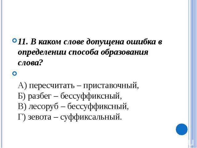 11. В каком слове допущена ошибка в определении способа образования слова?А) пересчитать – приставочный, Б) разбег – бессуффиксный, В) лесоруб – бессуффиксный, Г) зевота – суффиксальный.