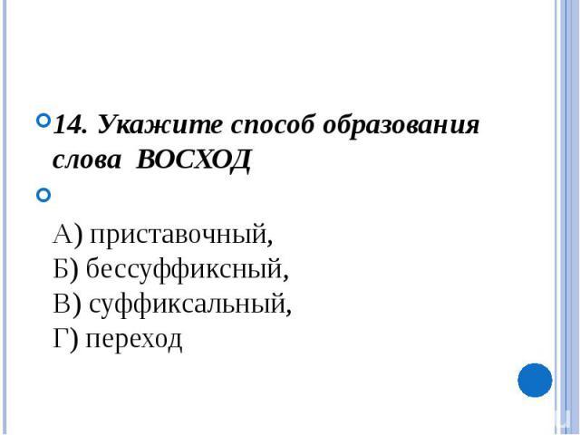 14. Укажите способ образования слова ВОСХОДА) приставочный, Б) бессуффиксный, В) суффиксальный, Г) переход