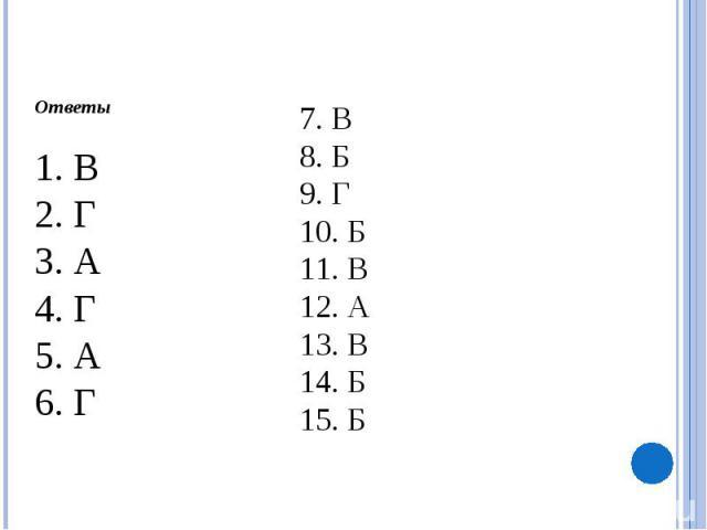 Ответы1. В2. Г3. А4. Г5. А6. Г7. В8. Б9. Г10. Б11. В12. А13. В14. Б15. Б