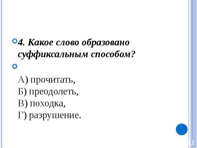 4. Какое слово образовано суффиксальным способом?А) прочитать, Б) преодолеть, В) походка, Г) разрушение.