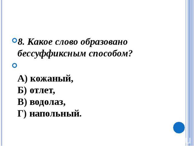 8. Какое слово образовано бессуффиксным способом? А) кожаный, Б) отлет, В) водолаз, Г) напольный.
