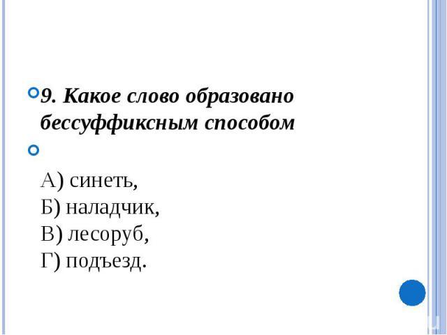 9. Какое слово образовано бессуффиксным способомА) синеть, Б) наладчик, В) лесоруб, Г) подъезд.