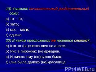 19) Укажите сочинительный разделительный союз:а) то – то;б) зато;в) как – так и;