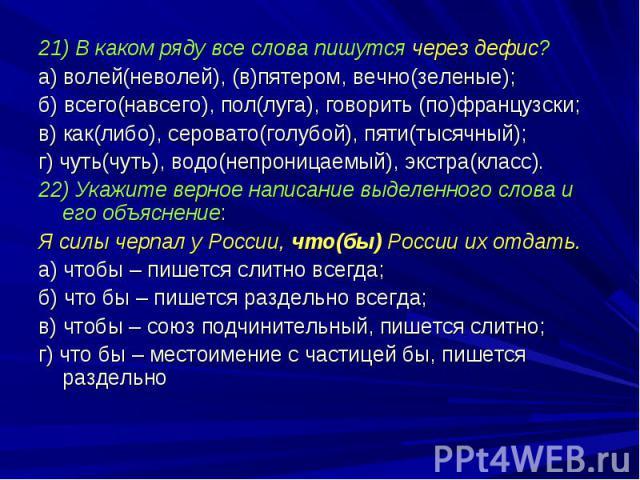 21) В каком ряду все слова пишутся через дефис?а) волей(неволей), (в)пятером, вечно(зеленые);б) всего(навсего), пол(луга), говорить (по)французски;в) как(либо), серовато(голубой), пяти(тысячный);г) чуть(чуть), водо(непроницаемый), экстра(класс).22) …