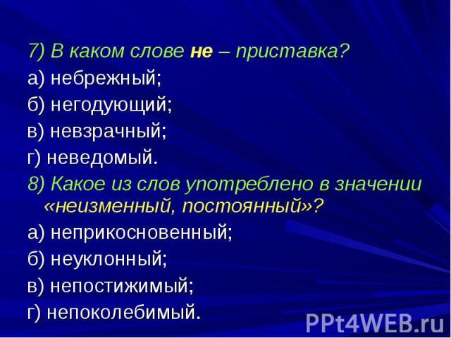 7) В каком слове не – приставка?а) небрежный;б) негодующий;в) невзрачный;г) неведомый.8) Какое из слов употреблено в значении «неизменный, постоянный»?а) неприкосновенный;б) неуклонный;в) непостижимый;г) непоколебимый.