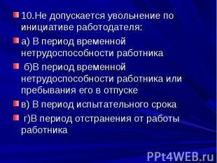 10.Не допускается увольнение по инициативе работодателя:а) В период временной не