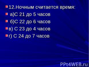 12.Ночным считается время: а)С 21 до 5 часов б)С 22 до 6 часовв) С 23 до 4 часов