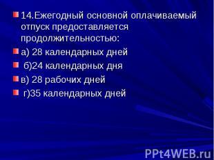 14.Ежегодный основной оплачиваемый отпуск предоставляется продолжительностью:а)