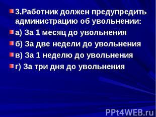 3.Работник должен предупредить администрацию об увольнении:а) За 1 месяц до увол