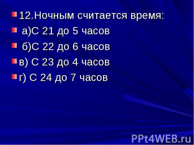 12.Ночным считается время: а)С 21 до 5 часов б)С 22 до 6 часовв) С 23 до 4 часовг) С 24 до 7 часов