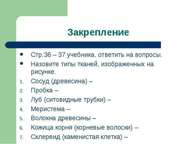 Закрепление Стр.36 – 37 учебника, ответить на вопросы.Назовите типы тканей, изображенных на рисунке.Сосуд (древесина) – Пробка – Луб (ситовидные трубки) – Меристема – Волокна древесины –Кожица корня (корневые волоски) – Склереид (каменистая клетка) –