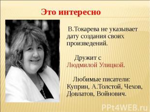 Это интересно В.Токарева не указывает дату создания своих произведений. Дружит с