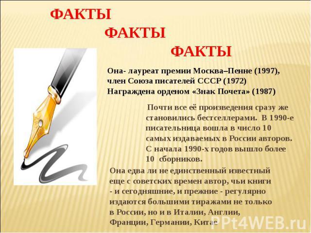 ФАКТЫ ФАКТЫ ФАКТЫ Она- лауреат премии Москва–Пенне (1997), член Союза писателей СССР (1972)Награждена орденом «Знак Почета» (1987) Почти все её произведения сразу же становились бестселлерами. В 1990-е писательница вошла в число 10 самых издаваемых …